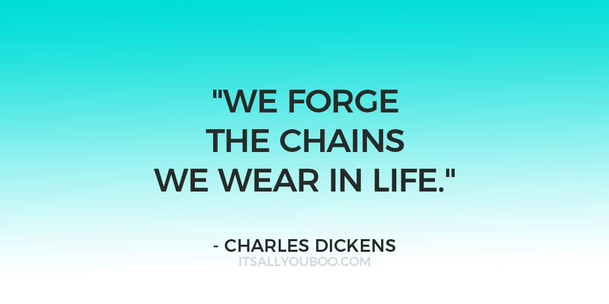 """We forge the chains we wear in life."" - Charles Dickens"