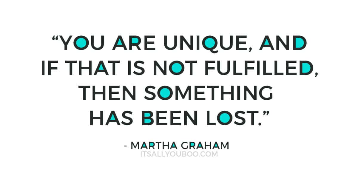 """You are unique, and if that is not fulfilled, then something has been lost."" - Martha Graham"