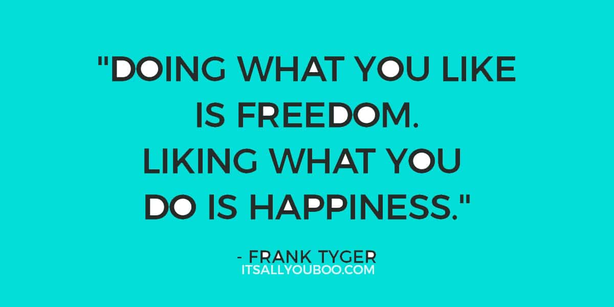 """Doing what you like is freedom. Liking what you do is happiness."" Frank Tyger"