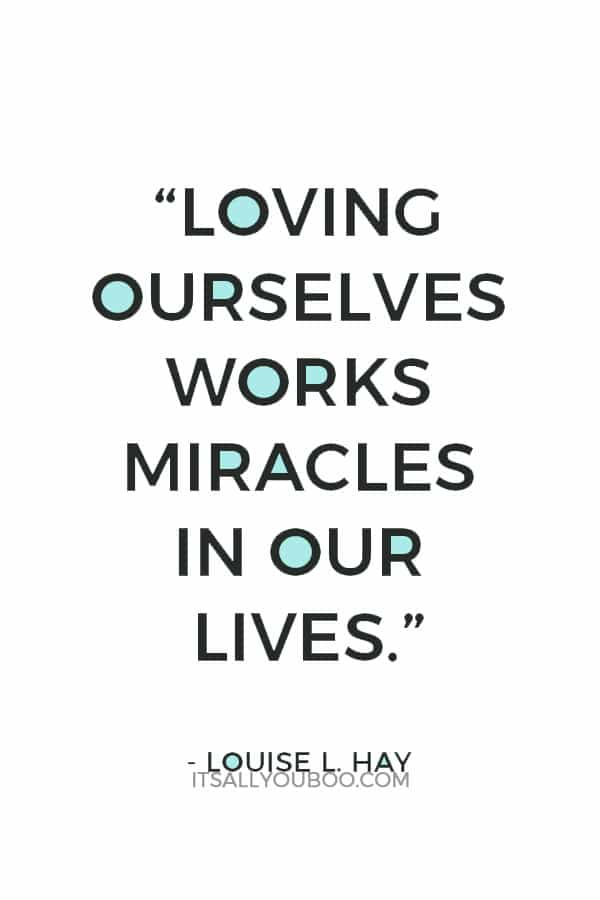 """Love is the great miracle cure. Loving ourselves works miracles in our lives."" – Louise L. Hay"