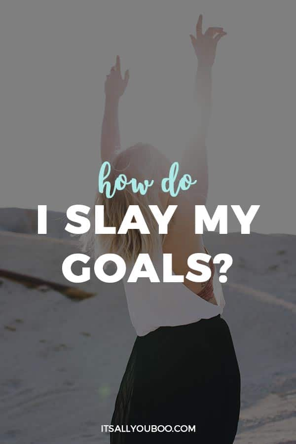 How do I slay my goals?