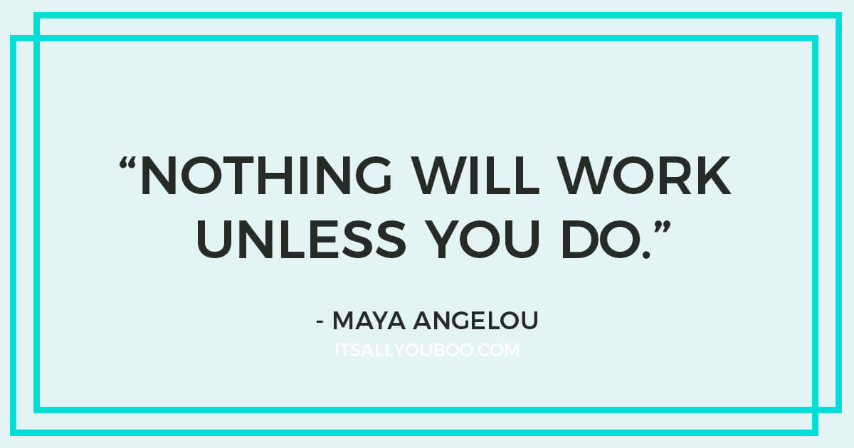 "Quote: ""Nothing will work unless you do."" - Maya Angelou"