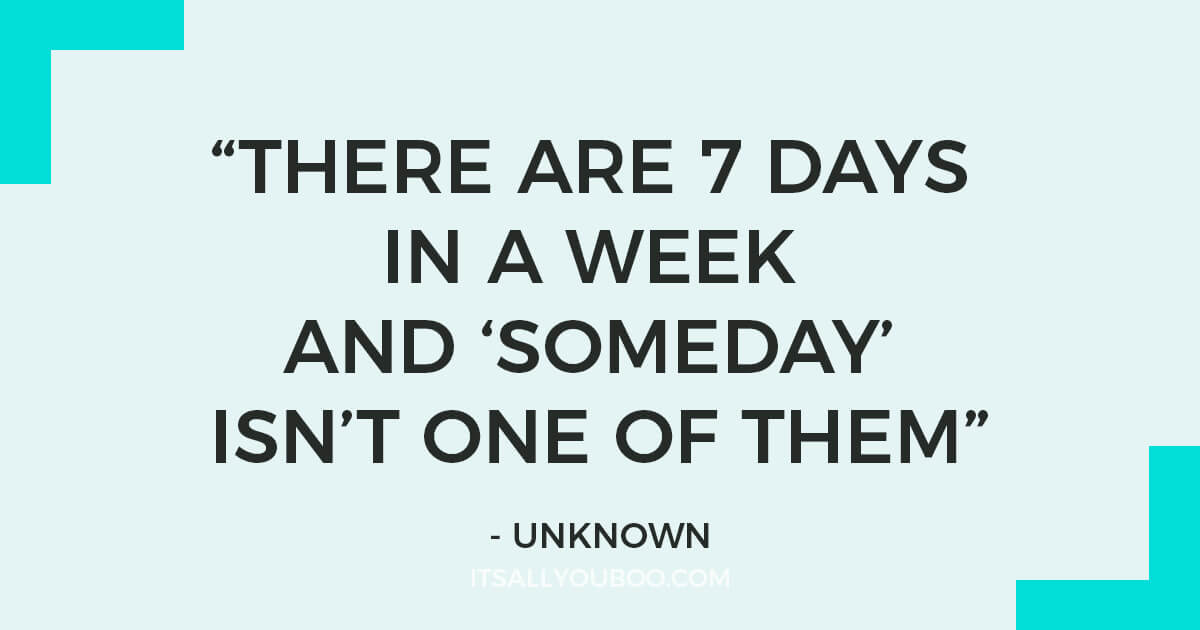 """There are 7 days in a week and ""Someday"" isn't one of them"" – Unknown"