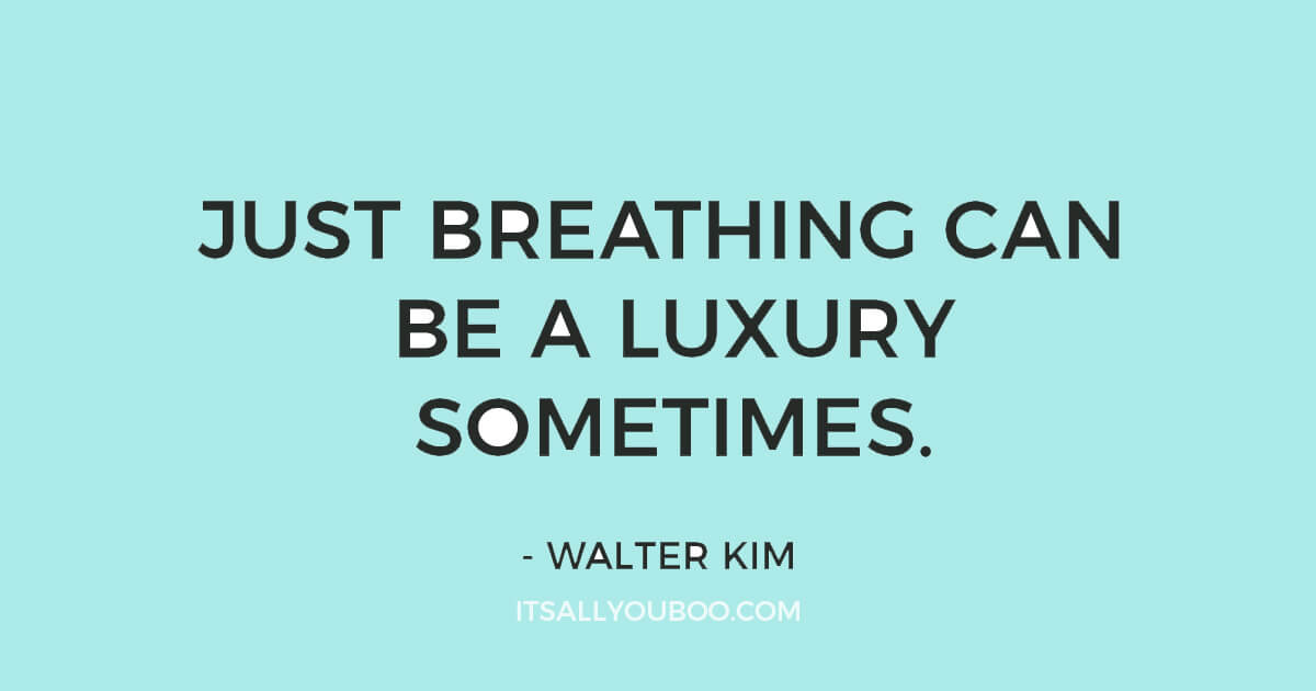 """Quote: """"Just breathing can be a luxury sometimes"""" ― Walter Kim"""