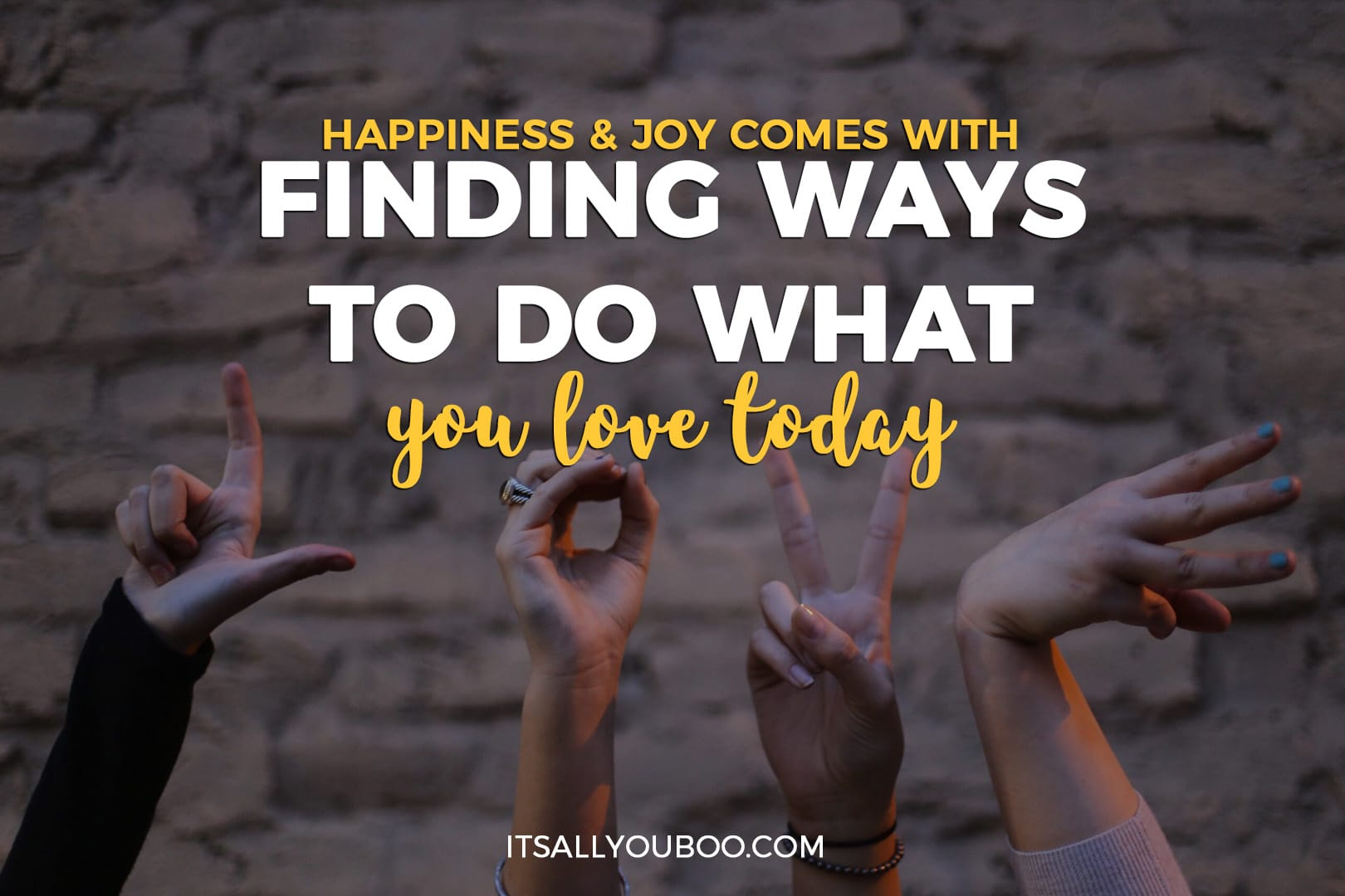 """four hands held up spelling the word love with """"happiness and joy comes with finding ways to do what you love today"""""""