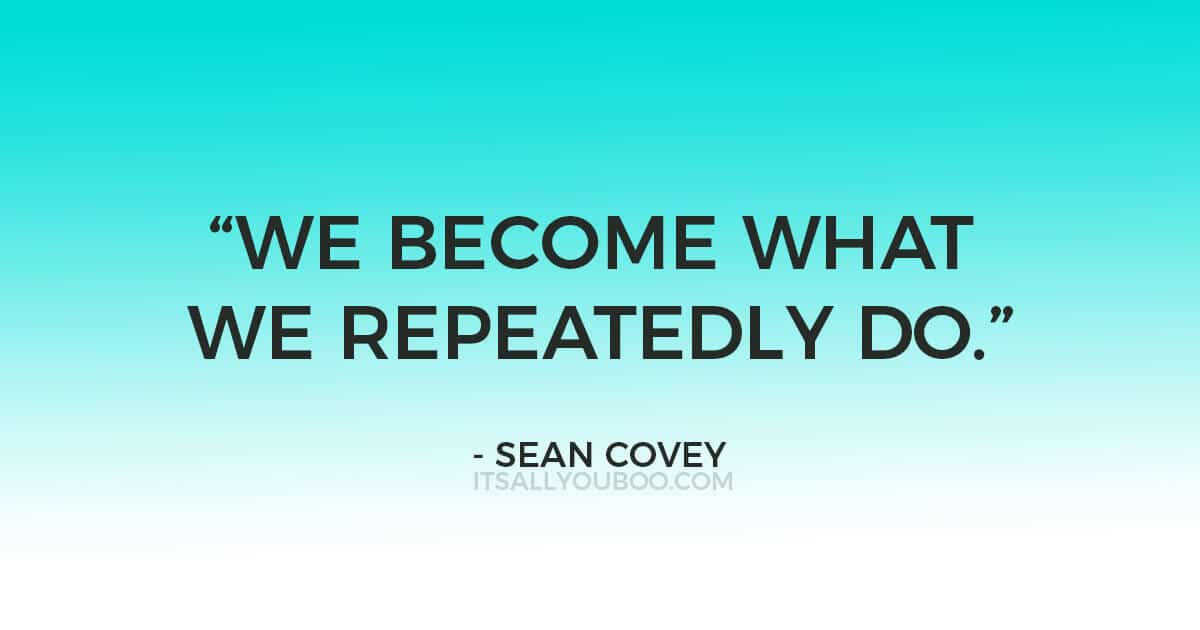"Quote: ""We become what we repeatedly do."" ― Sean Covey, The 7 Habits of Highly Effective Teens: The Ultimate Teenage Success Guide"