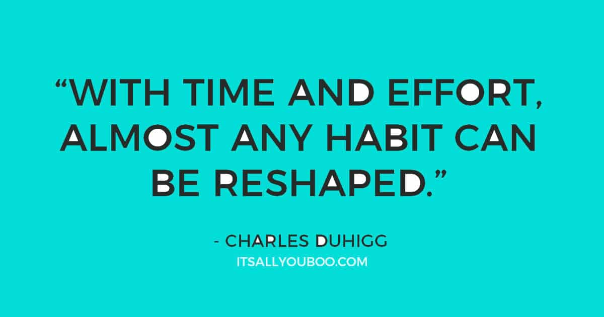 "Quote: """"Change might not be fast and it isn't always easy. But with time and effort, almost any habit can be reshaped."" Charles Duhigg"