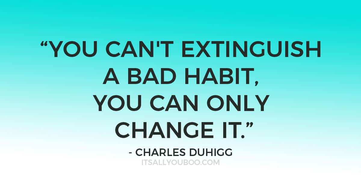 "Quote """"The Golden Rule of Habit Change: You can't extinguish a bad habit, you can only change it."" ―Charles Duhigg"""