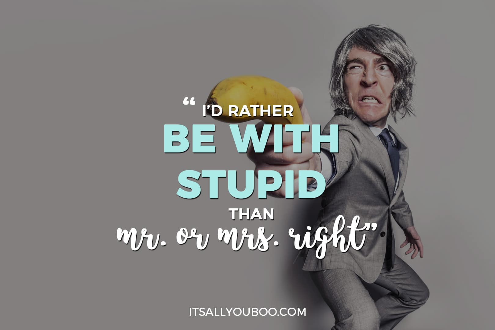 "a man with a banana as a weapon and the words ""i'd rather be with stupid than with mr or mrs right"""