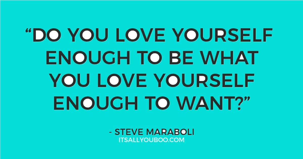 "Quote: ""Do you love yourself enough to be what you love yourself enough to want?"" - Steve Maraboli"