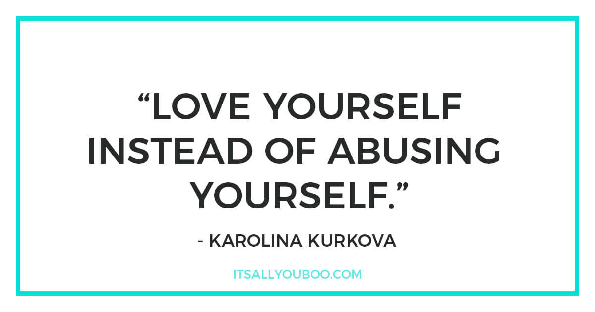 "Quote: ""Love yourself instead of abusing yourself."" - Karolina Kurkova"