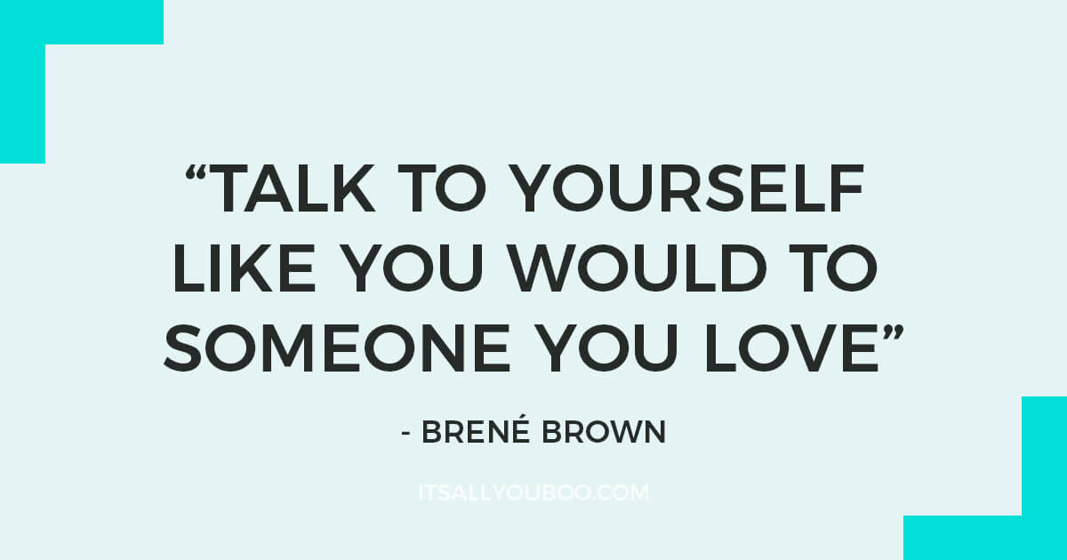 "Quote: ""Talk to yourself like you would to someone you love."" – Brené Brown"