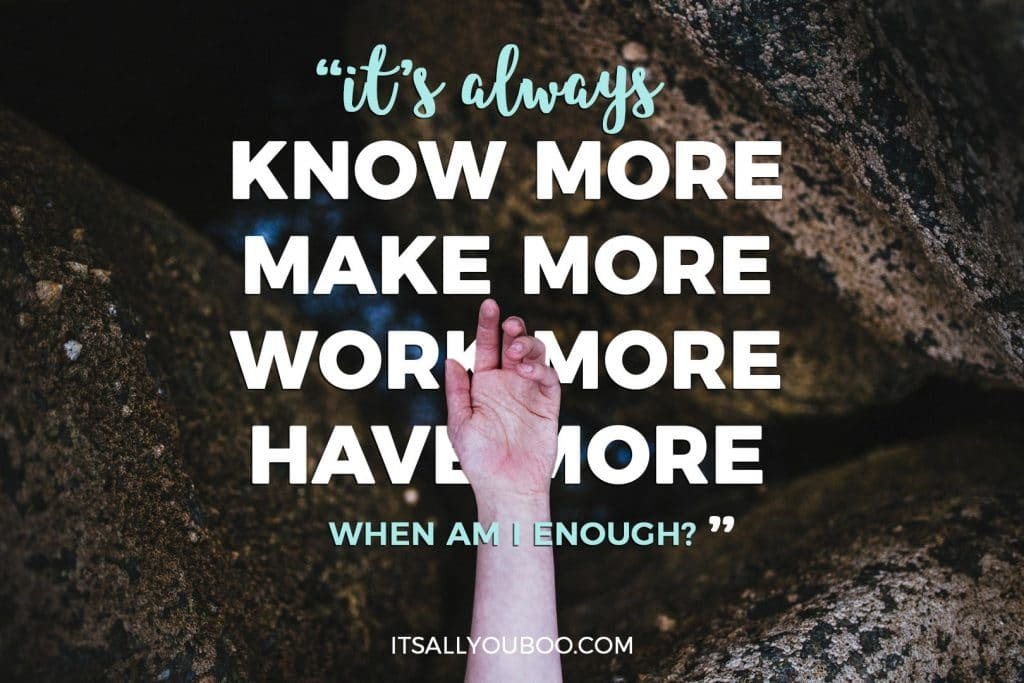 """It's always know more, make more, work more, have more. When Am I Enough?"""