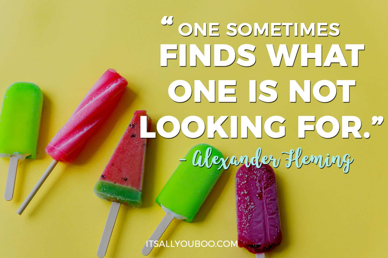 "colorful popsicles with a quote by Alexander Fleming written, ""One sometimes finds what one is not looking for."""