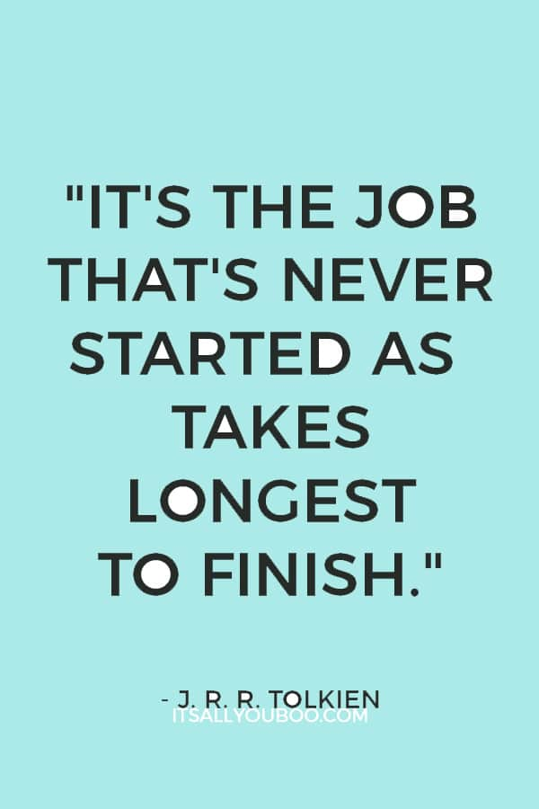 """It's the job that's never started as takes longest to finish.""  – J. R. R. Tolkien"