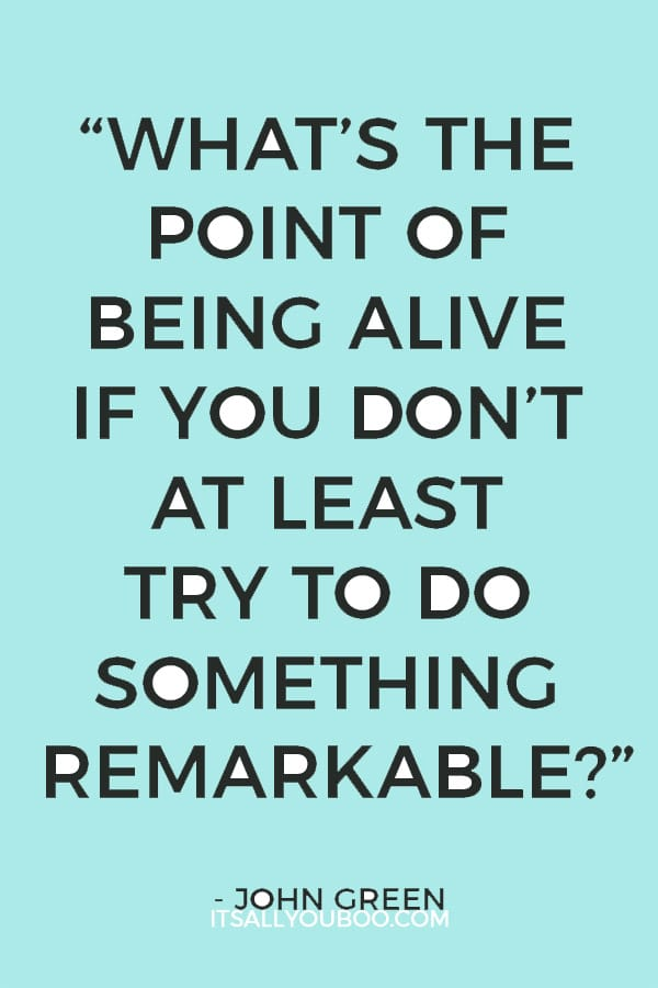"""What's the point of being alive if you don't at least try to do something remarkable.""– John Green"