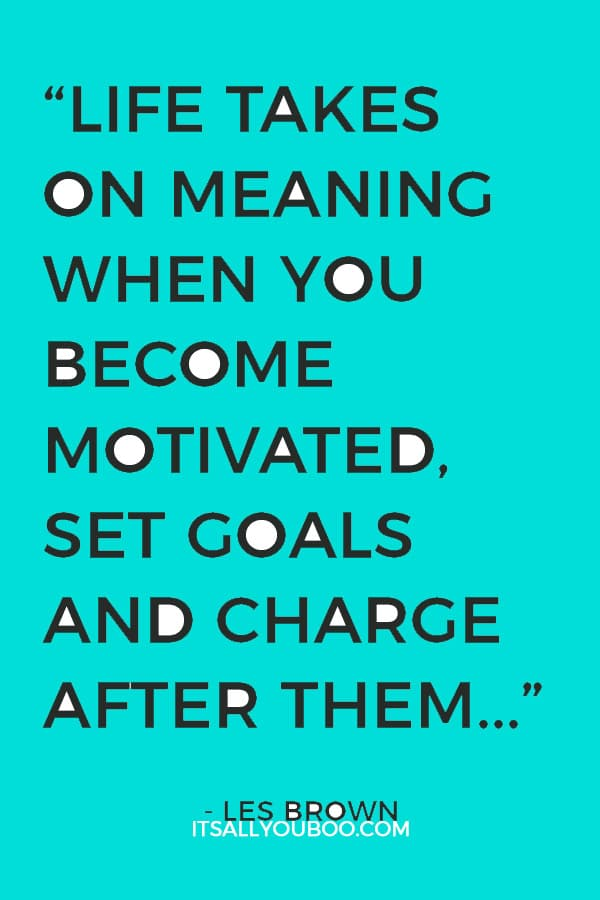 """Life takes on meaning when you become motivated, set goals and charge after them in an unstoppable manner."" - Les Brown"