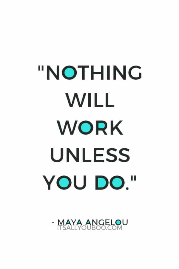"""Nothing will work unless you do."" – Maya Angelou"