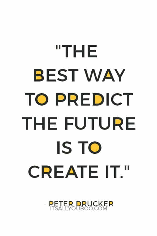 """The best way to predict the future is to create it.""– Peter Drucker"