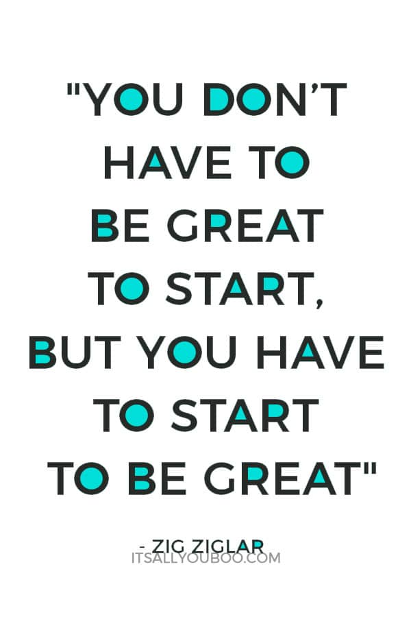 """You don't have to be great to start, but you have to start to be great."" – Zig Ziglar"