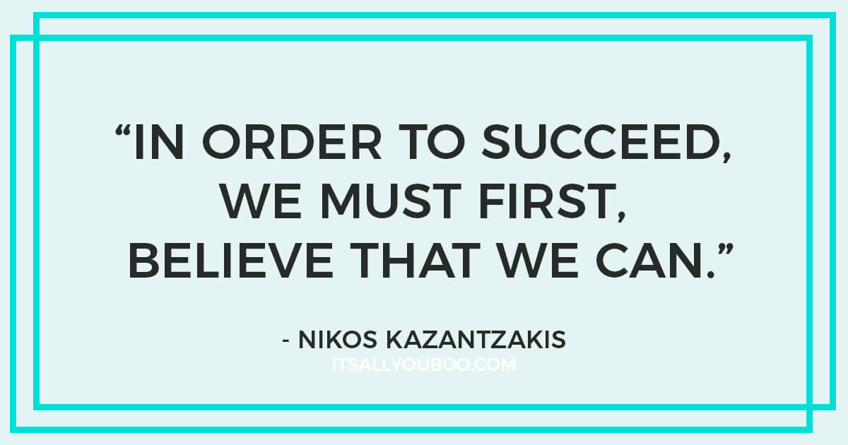 "Quote: ""In order to succeed, we must first believe that we can."" - Nikos Kazantzakis"
