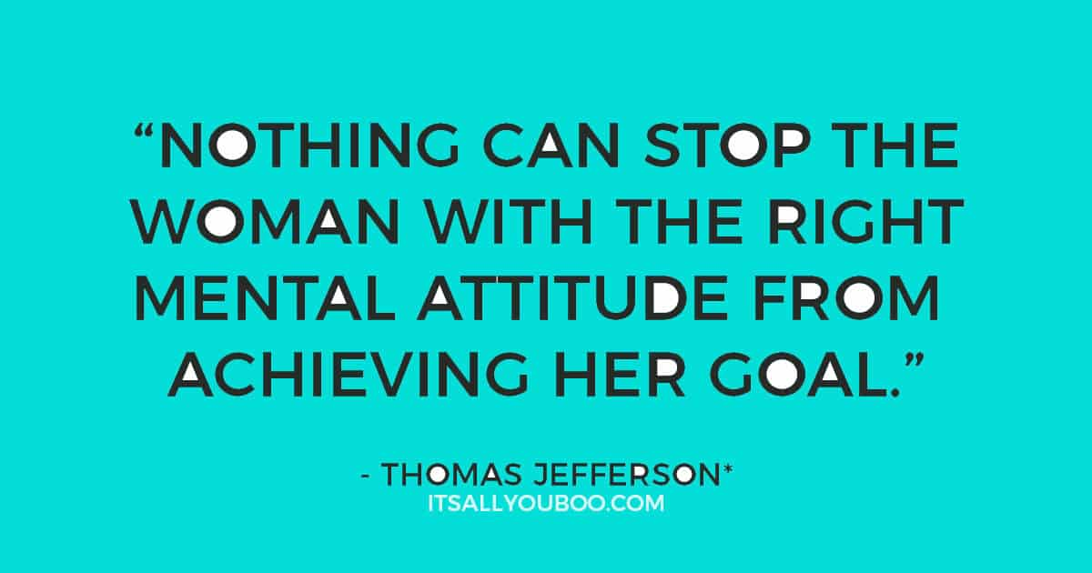 "Quote: ""Nothing can stop the woman with the right mental attitude from achieving her goal."" - Thomas Jefferson*"