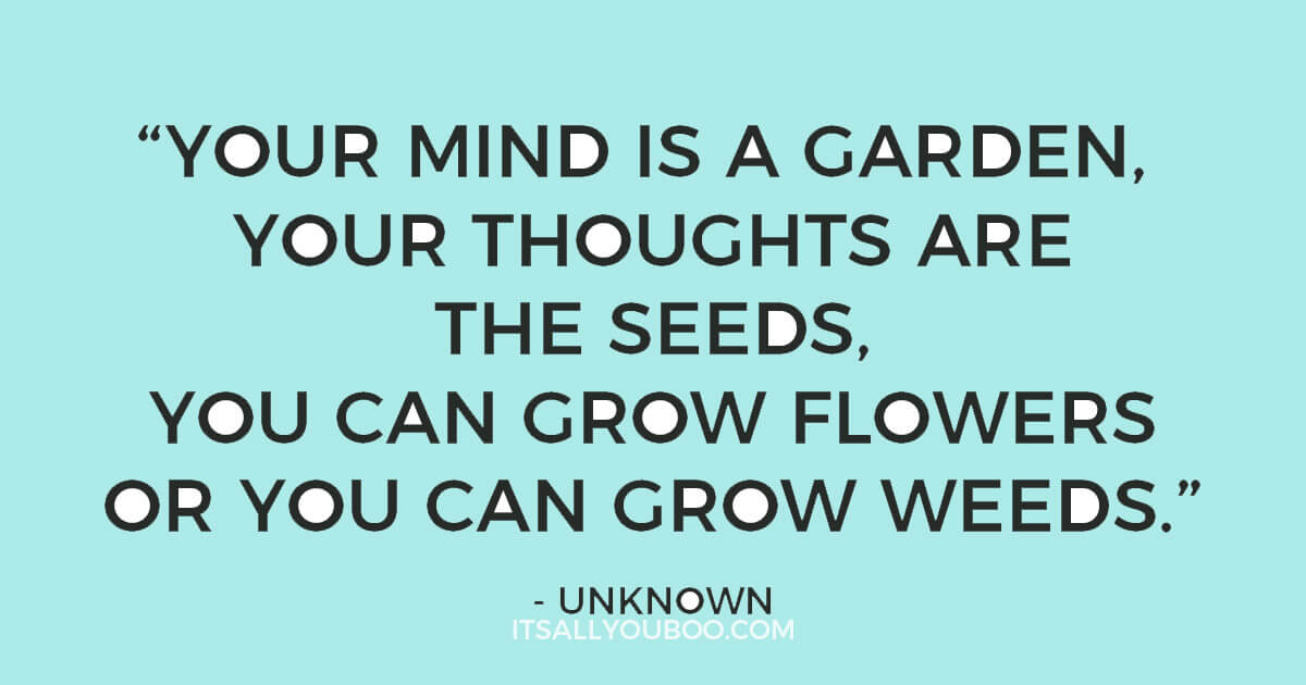 "Quote: 'Your mind is a garden, your thoughts are the seeds, you can grow flowers or you can grow weeds."" - Unknown"