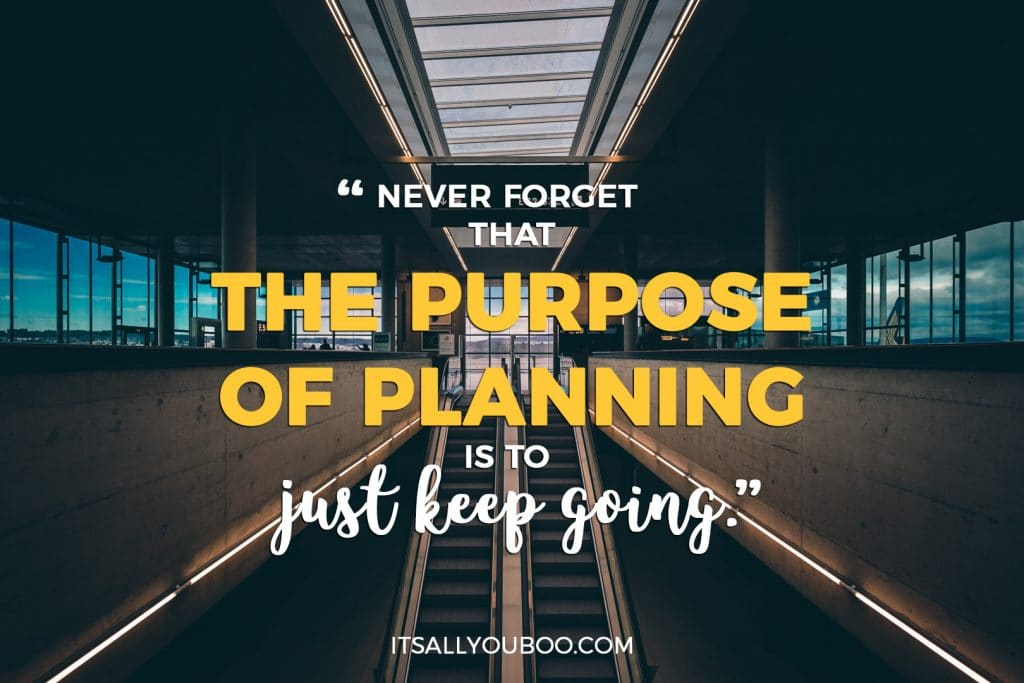 """Never forget that the purpose of planning is to just keep going."""