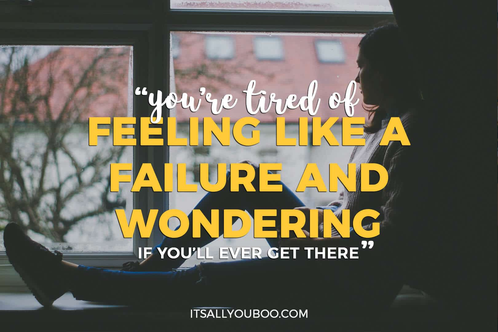 "Photo of a woman looking out her window with + Quote: ""You're tired of feeling like a failure and wondering if you'll ever get there"" - Nadalie Bardo (It's All You Boo)"