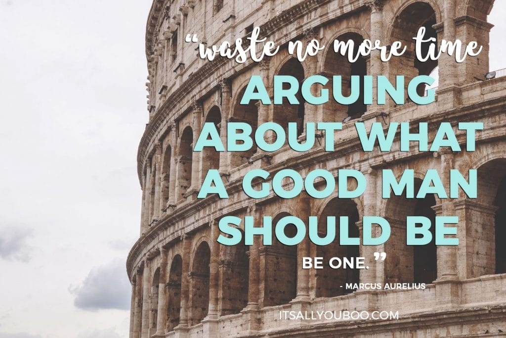"""Waste no more time arguing about what a good man should be, be one"" - Marcus Aurelius"