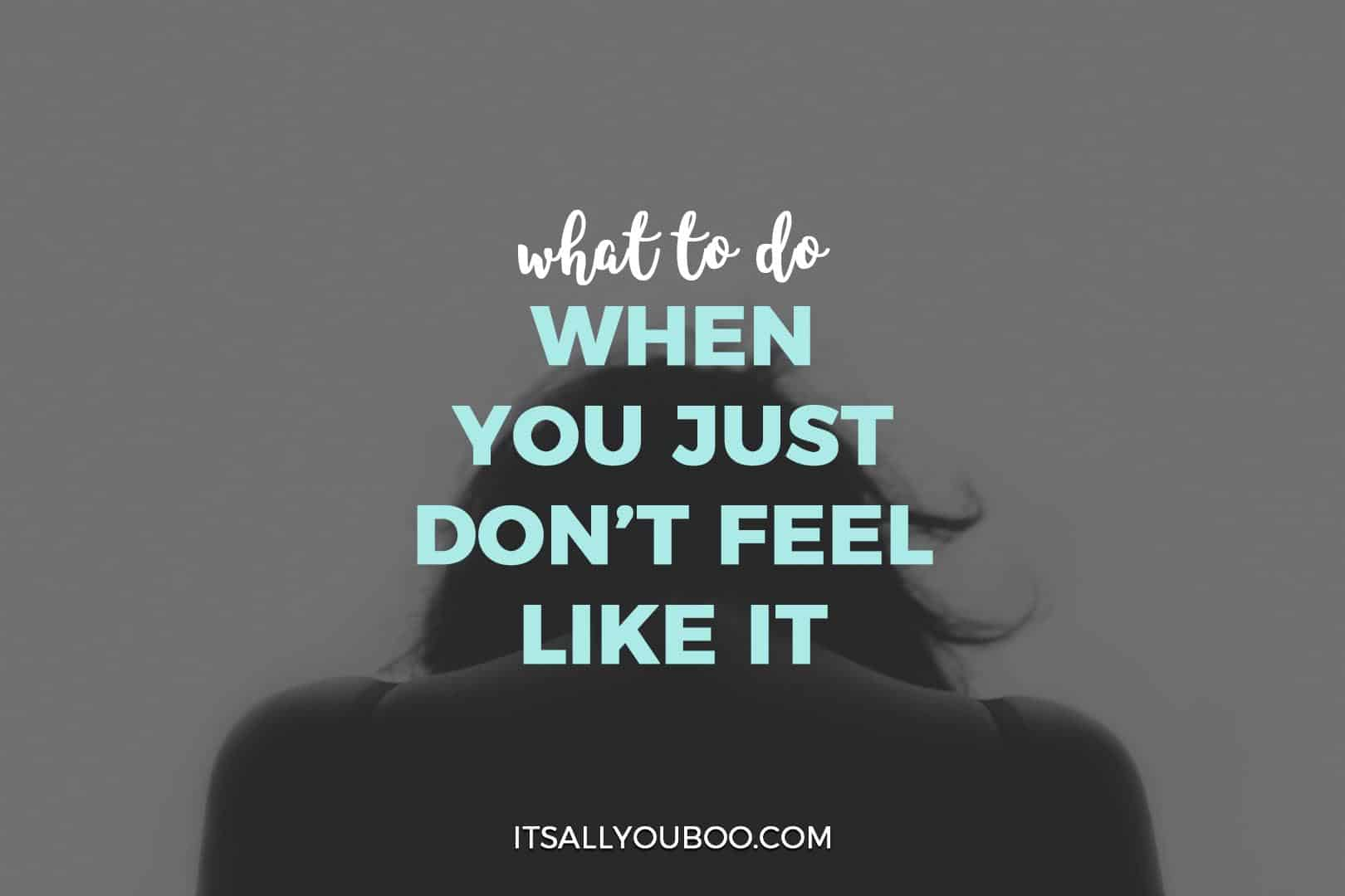 What to do when you just don't feel like it