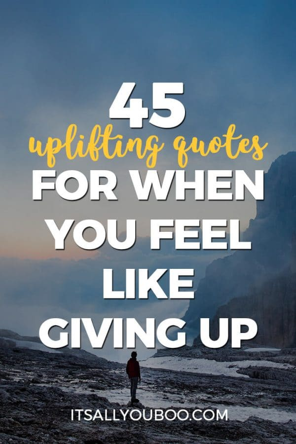 45 Uplifting Quotes for When You Feel Like Giving Up, It's All You Boo