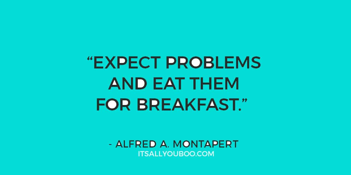 """Expect problems and eat them for breakfast."" - Alfred A. Montapert"