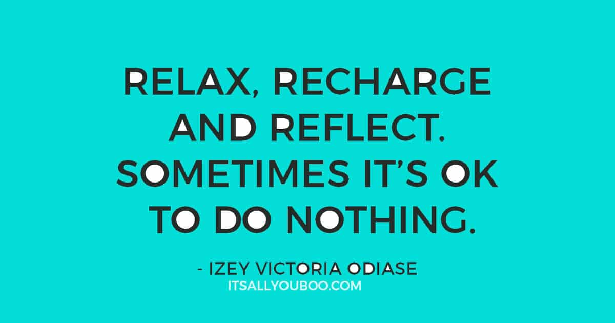 """Quote: """"Relax, recharge and reflect. Sometimes it's okay to do nothing."""" ― Izey Victoria Odiase"""