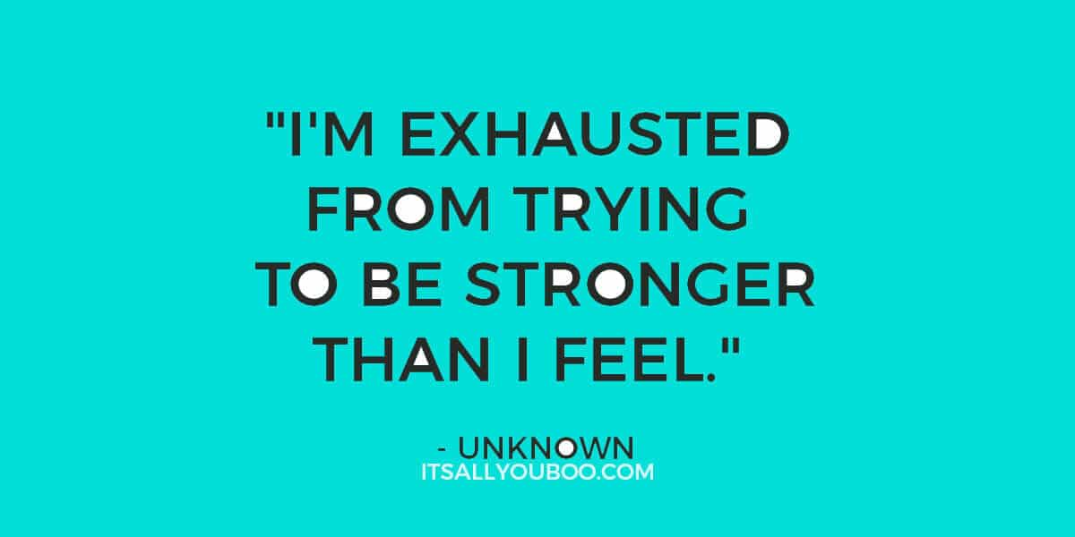 "Quote: ""I'm exhausted from trying to be stronger than I feel."" - Unknown"
