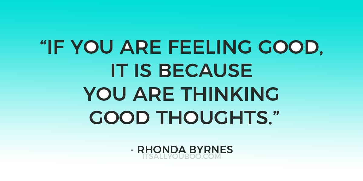 """If you are feeling good, it is because you are thinking good thoughts ."" - Rhonda Byrnes"