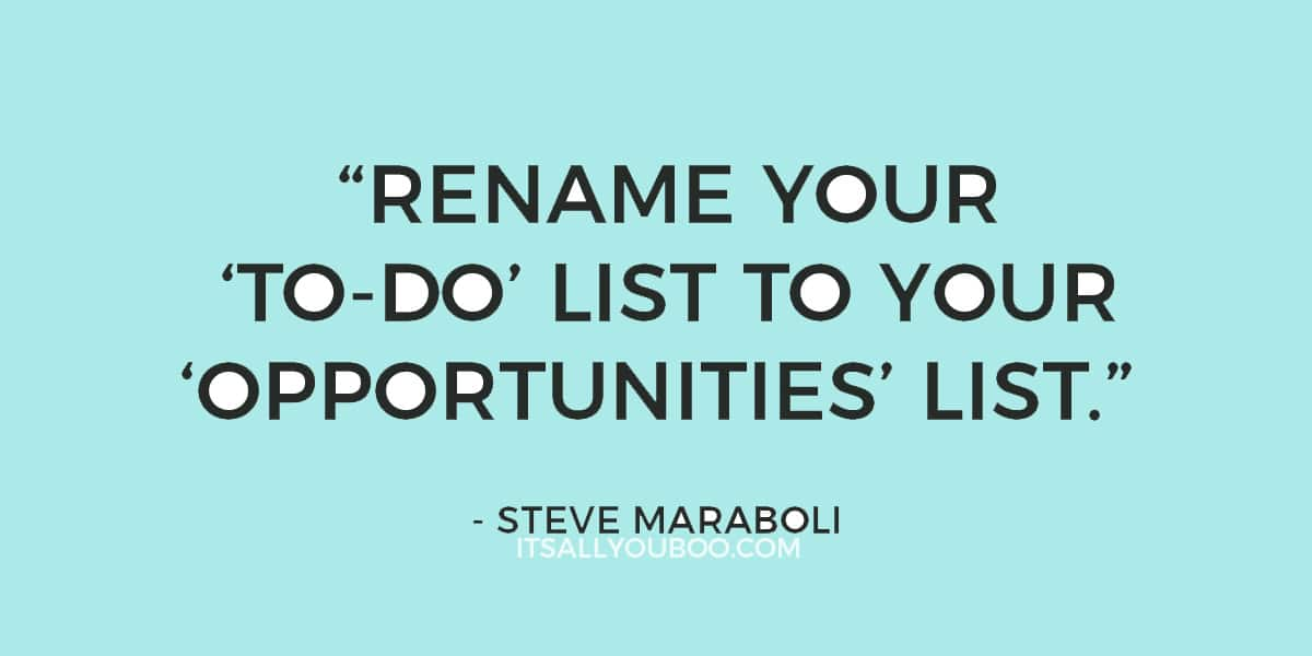 """Rename your 'to-do' list to your 'opportunities' list."" - Steve Maraboli"