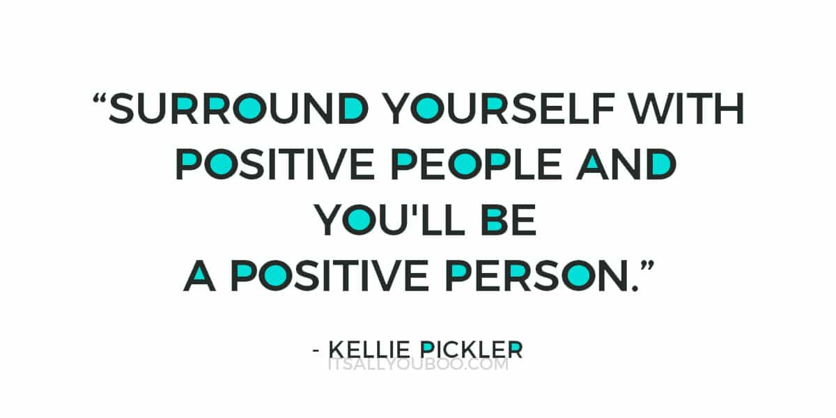 """Surround yourself with positive people and you'll be a positive person."" - Kellie Pickler"