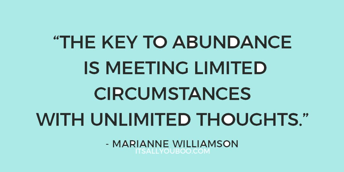 """The key to abundance is meeting limited circumstances with unlimited thoughts."" - Marianne Williamson"