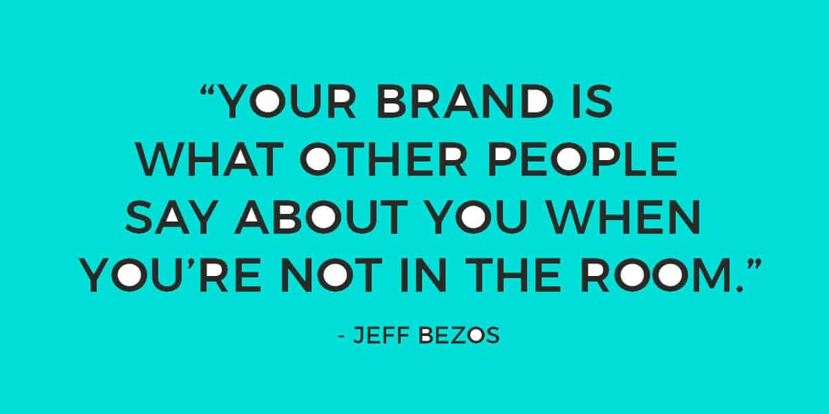 """Your brand is what other people say about you when you're not in the room"" - Jeff Bezos"