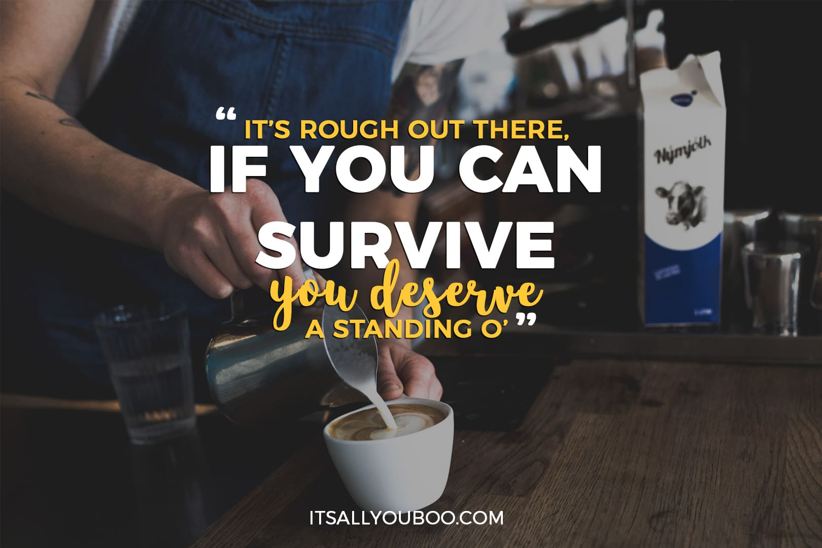 """barista making coffee with the quote, """"It's rough out there, if you can survive you deserve a standing o'"""""""