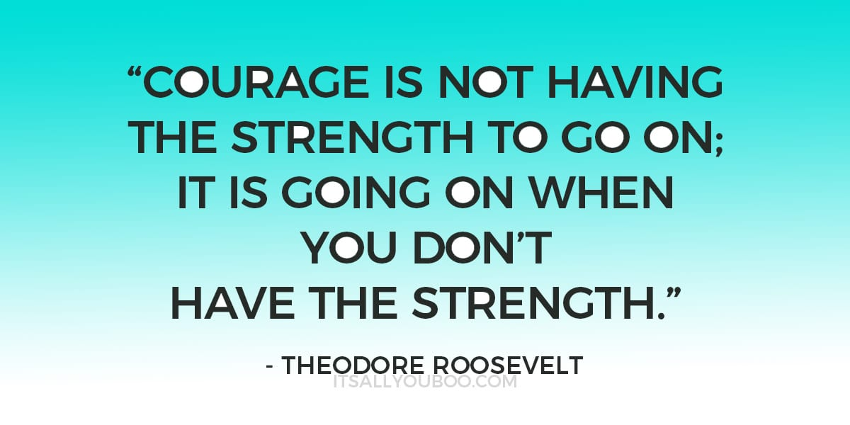 """Courage is not having the strength to go on; it is going on when you don't have the strength.""  –  Theodore Roosevelt"