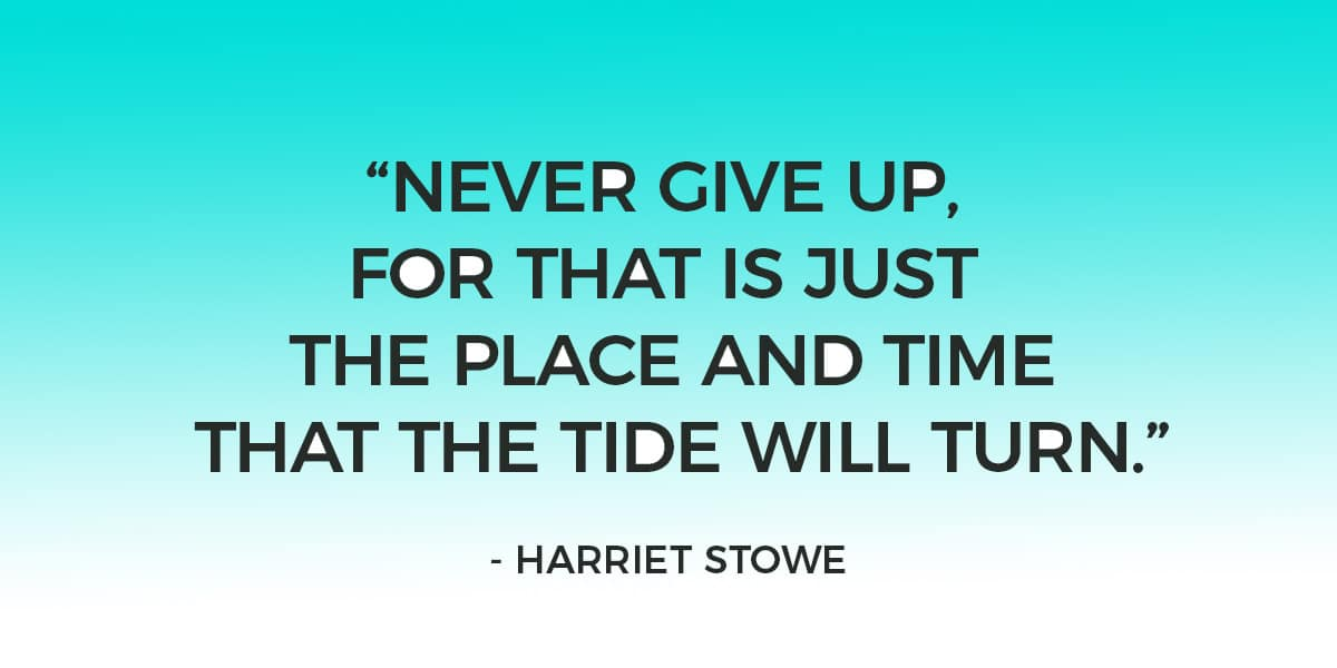 """Never give up, for that is just the place and time that the tide will turn."" – Harriet Stowe"