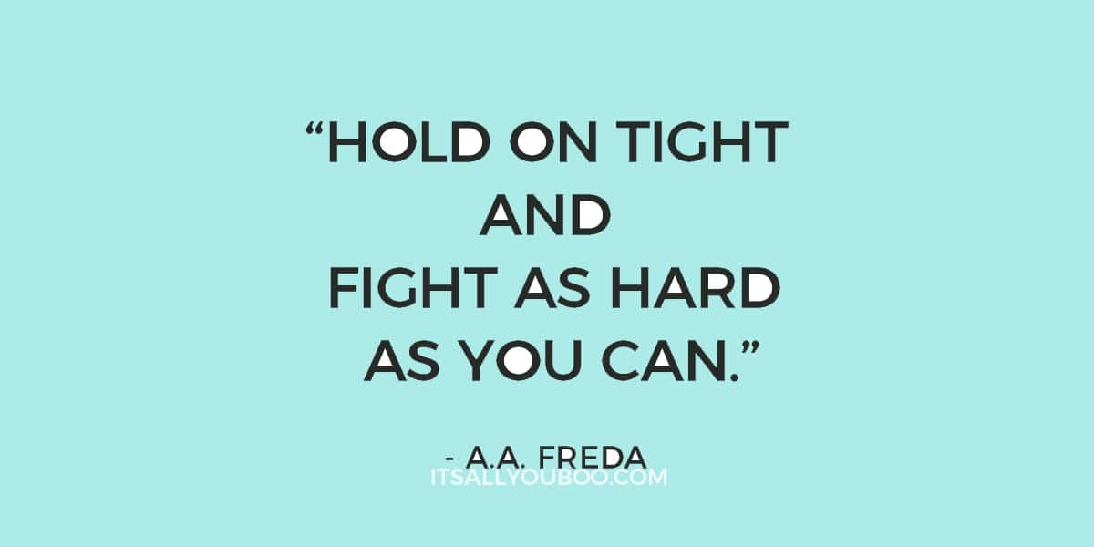 """Hold on tight and fight as hard as you can."" – A.A. Freda (never give up quote)"
