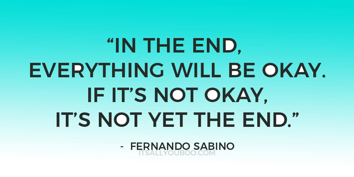 """In the end, everything will be okay. If it's not okay, it's not yet the end."" – Fernando Sabino"
