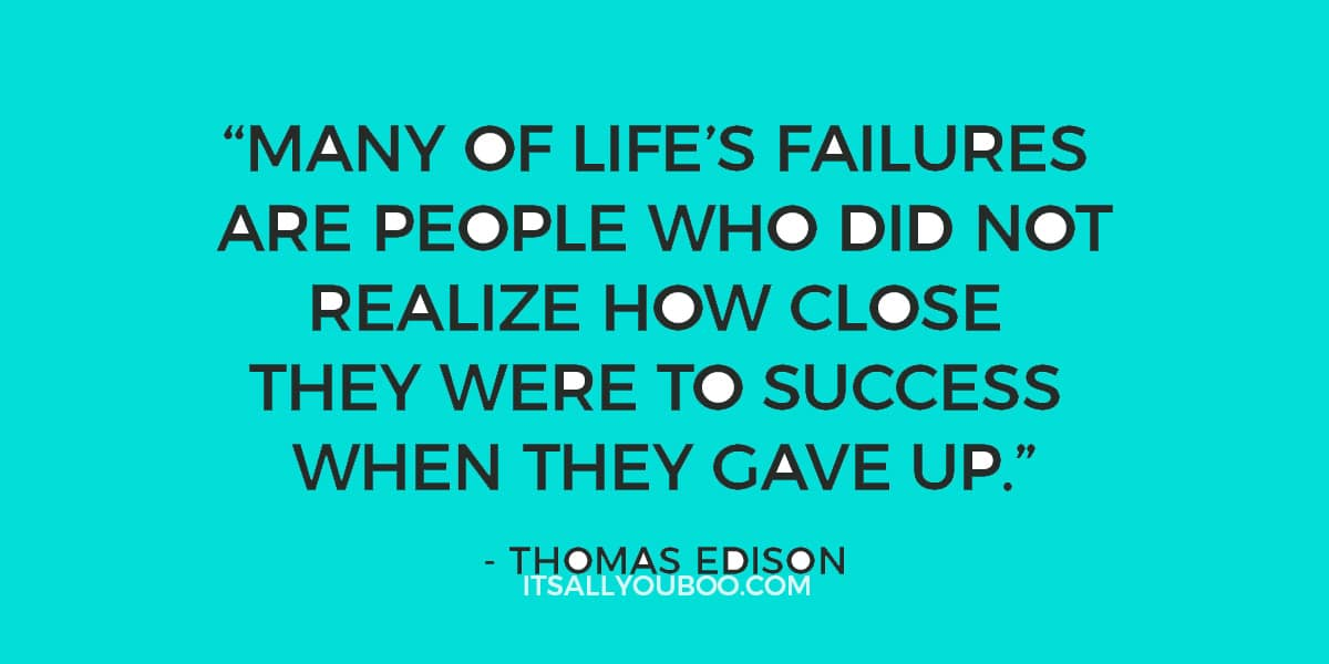 """Many of life's failures are people who did not realize how close they were to success when they gave up.""– Thomas Edison"