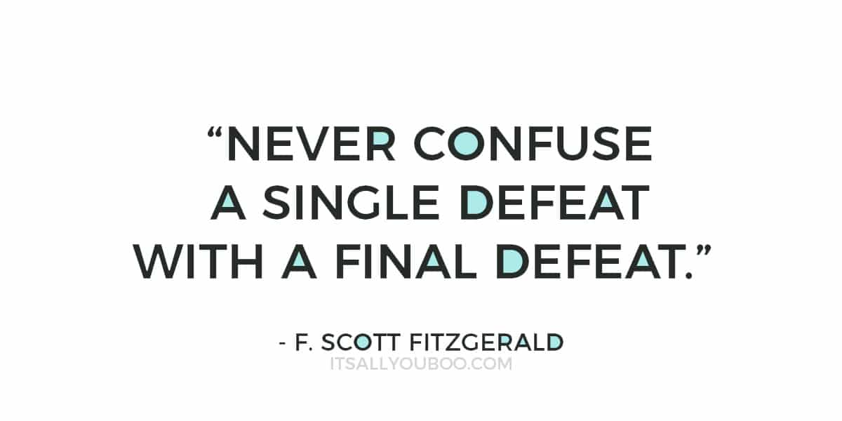 """Never confuse a single defeat with a final defeat."" – F. Scott Fitzgerald"