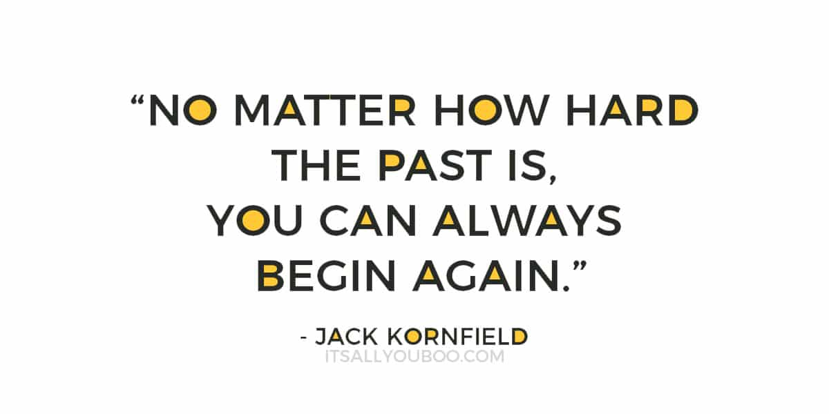 """No matter how hard the past is, you can always begin again.""  – Jack Kornfield"