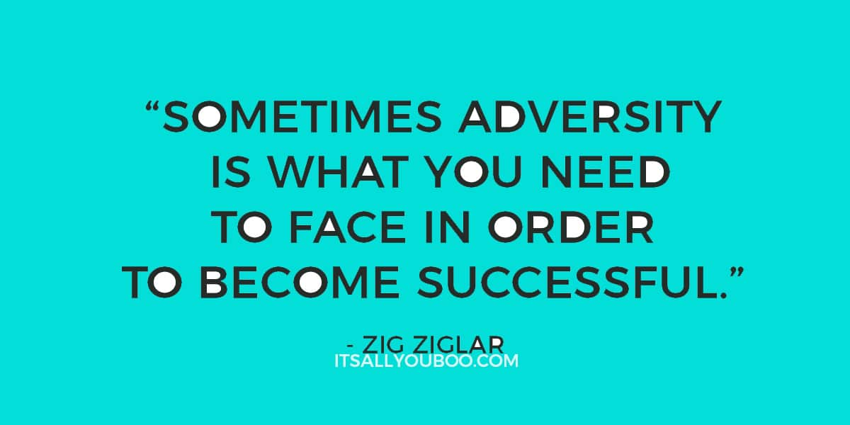 """Sometimes adversity is what you need to face in order to become successful."" – Zig Ziglar"