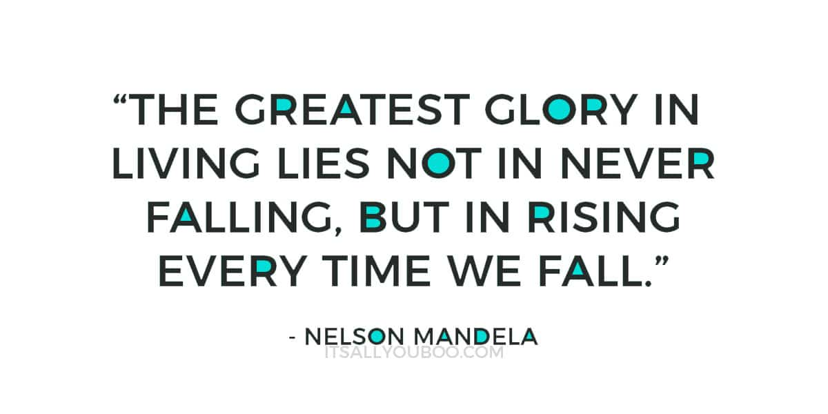 """The greatest glory in living lies not in never falling, but in rising every time we fall."" – Nelson Mandela"